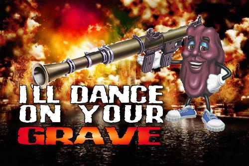 the California Raisin will dance ON YOUR GRAVE