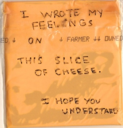 """I wrote my feelings on this slice of cheese"""