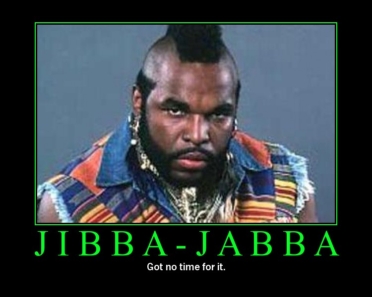 Jibba Jabba: Got no time for it.