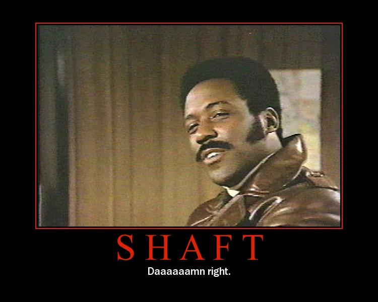 Shaft: Daaaaamn right.