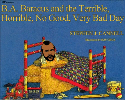 B.A. Baracus and the Terrible, Horrible, No Good, Very Bad Day