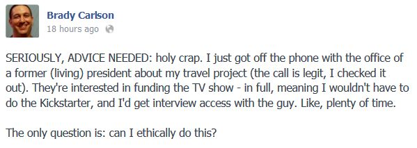 """SERIOUSLY, ADVICE NEEDED: holy crap. I just got off the phone with the office of a former (living) president about my travel project (the call is legit, I checked it out). They're interested in funding the TV show - in full, meaning I wouldn't have to do the Kickstarter, and I'd get interview access with the guy. Like, plenty of time.  The only question is: can I ethically do this?"""