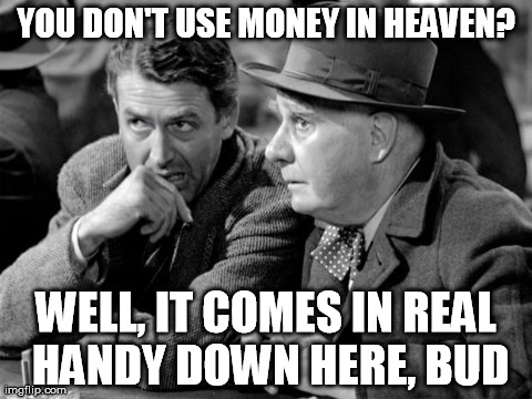 "George Bailey to Clarence: ""You don't use money in heaven? Well, it comes in real handy down here, bud"""