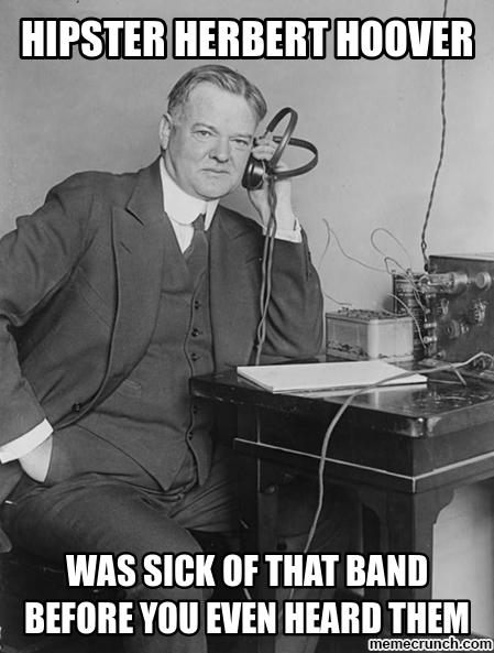 Hipster Herbert Hoover was sick of that band before you even heard them
