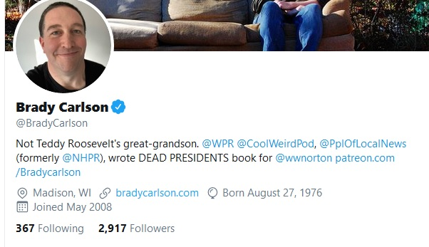 "My Twitter profile reads: ""Not Teddy Roosevelt's great-grandson. @WPR @CoolWeirdPod , @PplOfLocalNews (formerly @NHPR ), wrote DEAD PRESIDENTS book for @wwnorton http://patreon.com/Bradycarlson"""