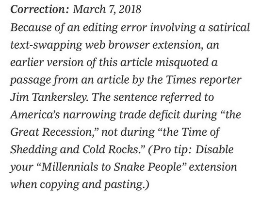 """Correction: March 6, 2018 Because of an editing error involving a satirical text-swapping web browser extension, an earlier version of this article misquoted a passage from an article by the Times reporter Jim Tankersley. The sentence referred to America's narrowing trade deficit during ""the Great Recession,"" not during ""the Time of Shedding and Cold Rocks."" (Pro tip: Disable your ""Millennials to Snake People"" extension when copying and pasting.)"""