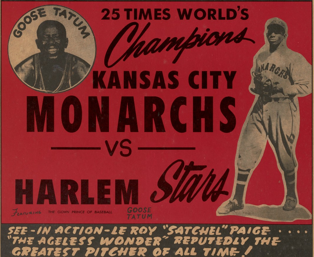 "A Negro American League baseball poster featuring Satchel Paige and Goose Tatum. The poster is white at top and has a white border. The text at the top of the poster is red and says ""VICTORY FIELD / INDIANAPOLIS / FRI. AUG. 31 8:00 p. m. / Adults $1.25 Children 12 & Under 25¢. Below this in white text in a blcak square is ""NEGRO American LEAGUE / BASEBALL."" Printed in black ink on a red background is ""25 TIMES WORLD'S / Champions / Kansas City / Monarchs / VS / Harlem Stars / FEATURING THE CLOWN PRINCE OF BASEBALL GOOSE TATUM."" Images of Goose Tatum and Stchel Page are also printed on the red background. At the bottom of the poster in white text on a black background is ""SEE – IN ACTION – LE ROY 'SATCHEL' PAIGE / 'THE AGELESS WONDER' REPUTEDLY THE / GREATEST PITCHER OF ALL TIME!"""