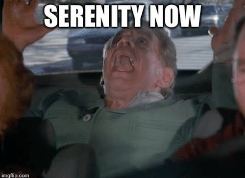 Frank Costanza shouts SERENITY NOW!